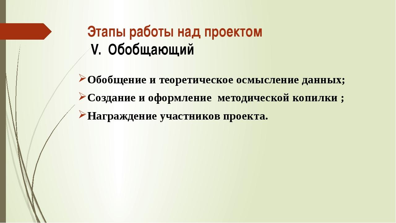 Этапы работы над проектом V. Обобщающий Обобщение и теоретическое осмысление...