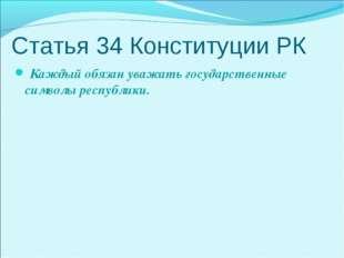 Статья 34 Конституции РК Каждый обязан уважать государственные символы респуб