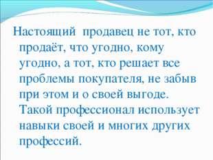 Настоящий продавец не тот, кто продаёт, что угодно, кому угодно, а тот, кто р
