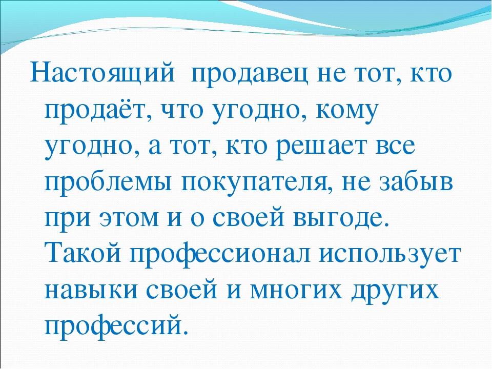 Настоящий продавец не тот, кто продаёт, что угодно, кому угодно, а тот, кто р...