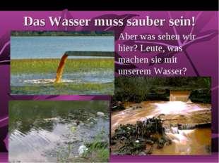 Das Wasser muss sauber sein! Aber was sehen wir hier? Leute, was machen sie m