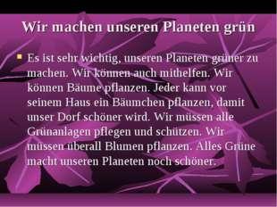 Wir machen unseren Planeten grün Es ist sehr wichtig, unseren Planeten grüner