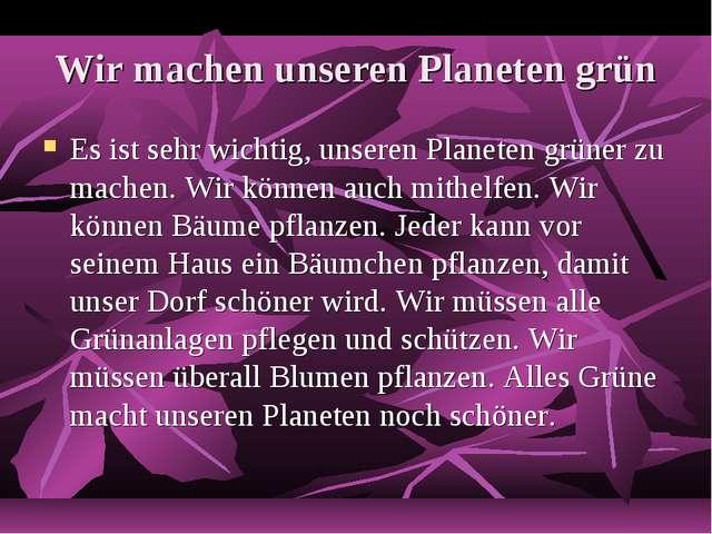 Wir machen unseren Planeten grün Es ist sehr wichtig, unseren Planeten grüner...