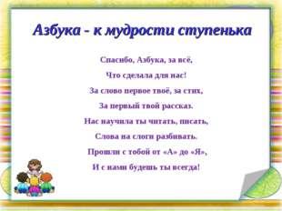 Азбука - к мудрости ступенька Спасибо, Азбука, за всё, Что сделала для нас! З