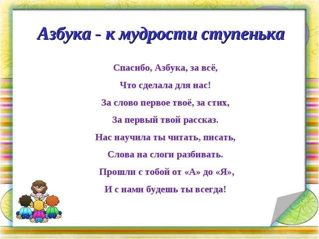Азбука - к мудрости ступенька Спасибо, Азбука, за всё, Что сделала для нас! З...