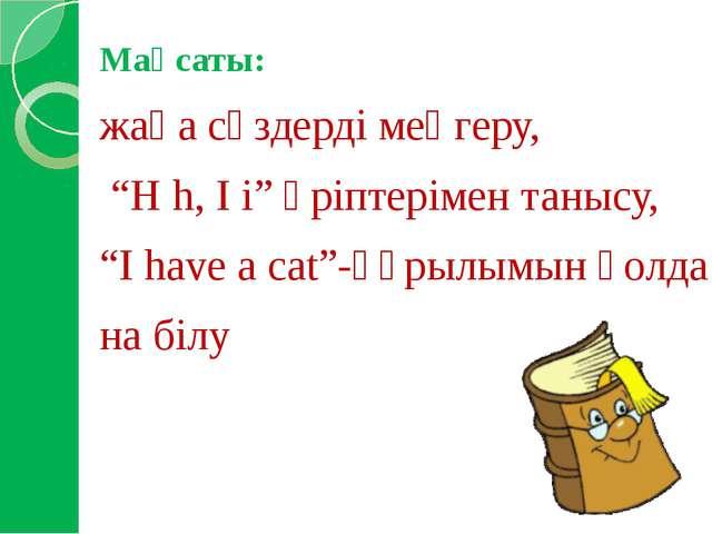 """Мақсаты: жаңа сөздерді меңгеру, """"H h, I i"""" әріптерімен танысу, """"I have a cat""""..."""