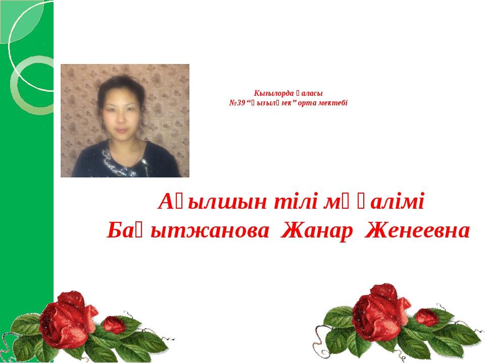 """Кызылорда қаласы №39 """"Қызылөзек"""" орта мектебі Ағылшын тілі мұғалімі Бақытжан..."""
