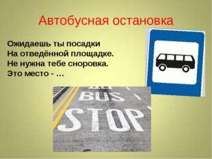 Автобусная остановка Ожидаешь ты посадки На отведённой площадке. Не нужна теб