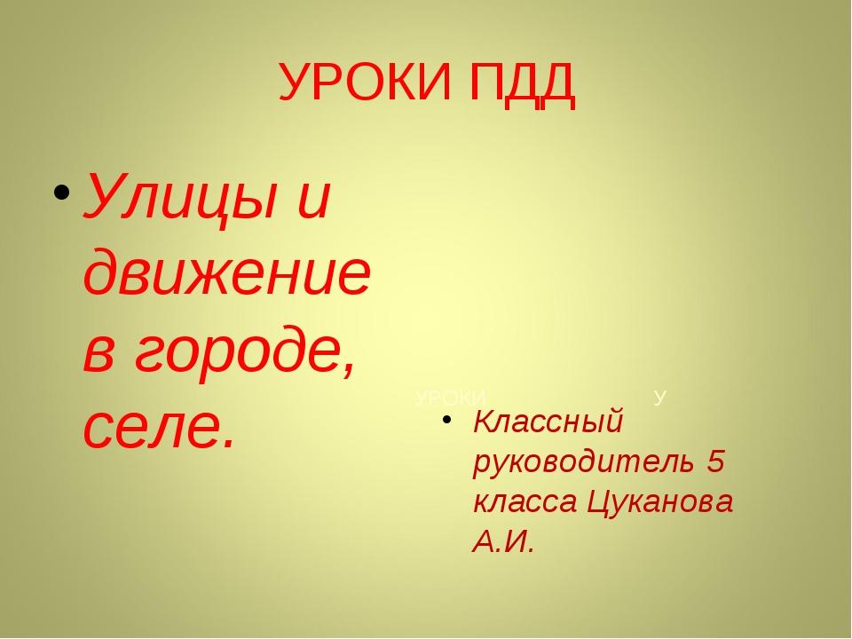 УРОКИ У УРОКИ ПДД Улицы и движение в городе, селе. Классный руководитель 5 кл...