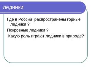 ледники Где в России распространены горные ледники ? Покровные ледники ? Каку