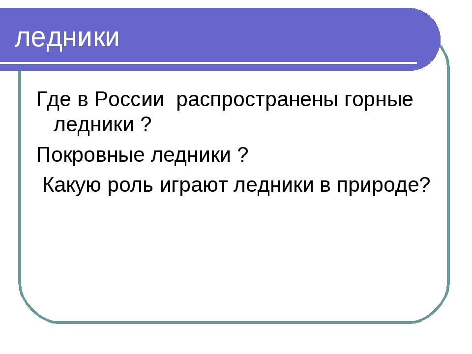 ледники Где в России распространены горные ледники ? Покровные ледники ? Каку...