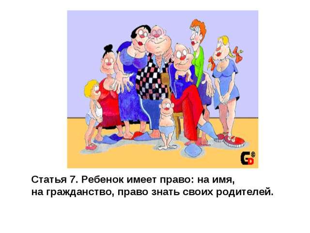 Статья 7. Ребенок имеет право: на имя, на гражданство, право знать своих роди...