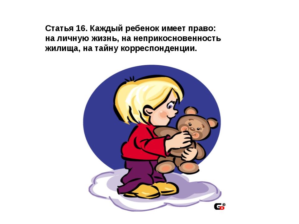 Статья 16. Каждый ребенок имеет право: на личную жизнь, на неприкосновенность...