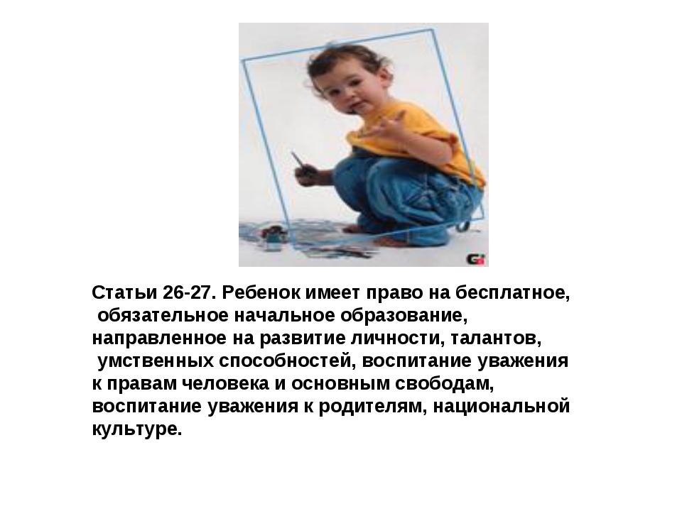 Статьи 26-27. Ребенок имеет право на бесплатное, обязательное начальное образ...