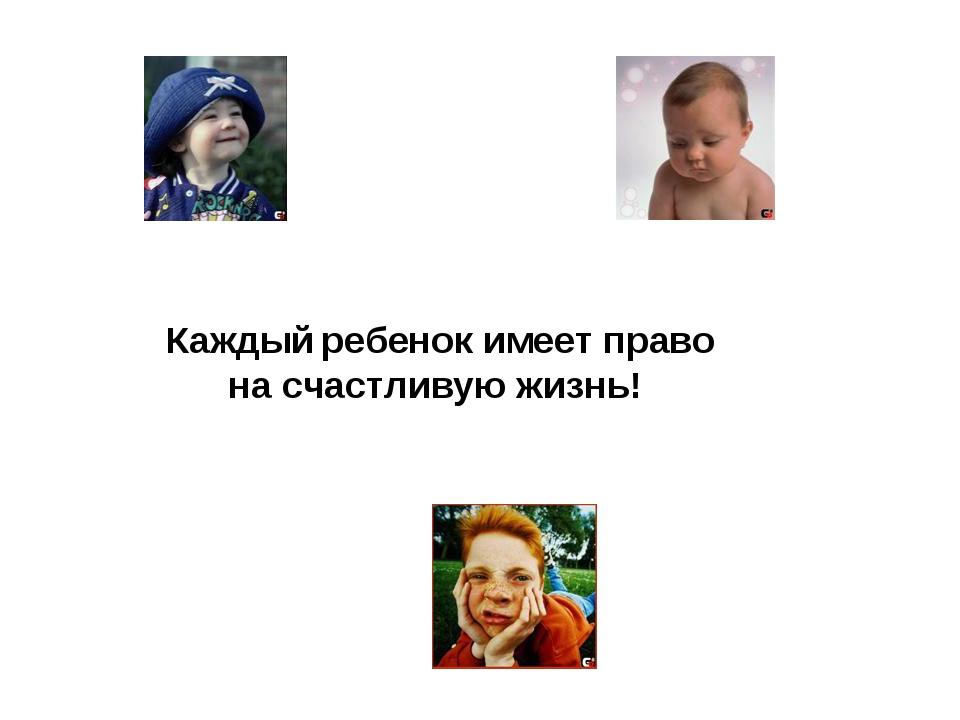 Каждый ребенок имеет право на счастливую жизнь!