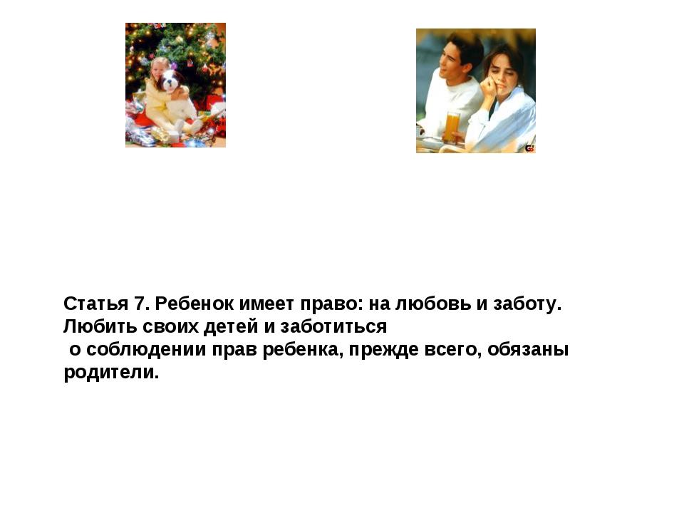 Статья 7. Ребенок имеет право: на любовь и заботу. Любить своих детей и забот...