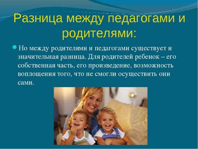 Разница между педагогами и родителями: Но между родителями и педагогами сущес...
