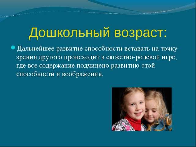 Дошкольный возраст: Дальнейшее развитие способности вставать на точку зрения...