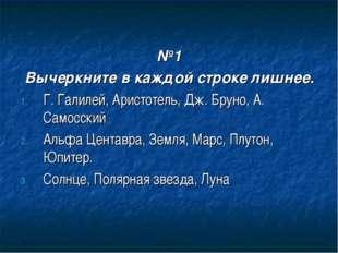 №1 Вычеркните в каждой строке лишнее. Г. Галилей, Аристотель, Дж. Бруно, А.