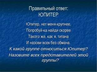 Правильный ответ: ЮПИТЕР Юпитер, нет меня крупнее, Попробуй-ка найди скорее Т