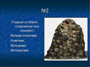 №2 Упавшие на Землю космические тела называют: Малыми планетами; Кометами; Ме