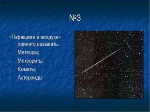 №3 «Парящими в воздухе» принято называть: Метеоры; Метеориты; Кометы; Астероиды