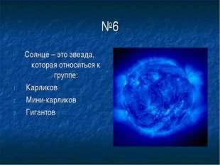 №6 Солнце – это звезда, которая относиться к группе: Карликов Мини-карликов Г