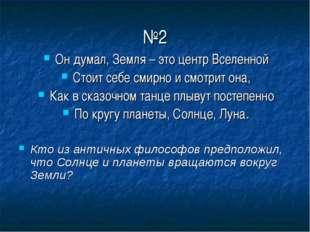 №2 Он думал, Земля – это центр Вселенной Стоит себе смирно и смотрит она, Как