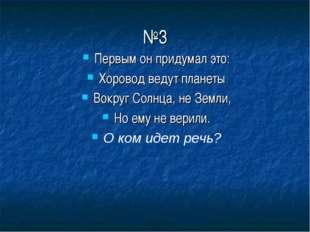 №3 Первым он придумал это: Хоровод ведут планеты Вокруг Солнца, не Земли, Но
