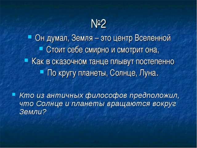 №2 Он думал, Земля – это центр Вселенной Стоит себе смирно и смотрит она, Как...