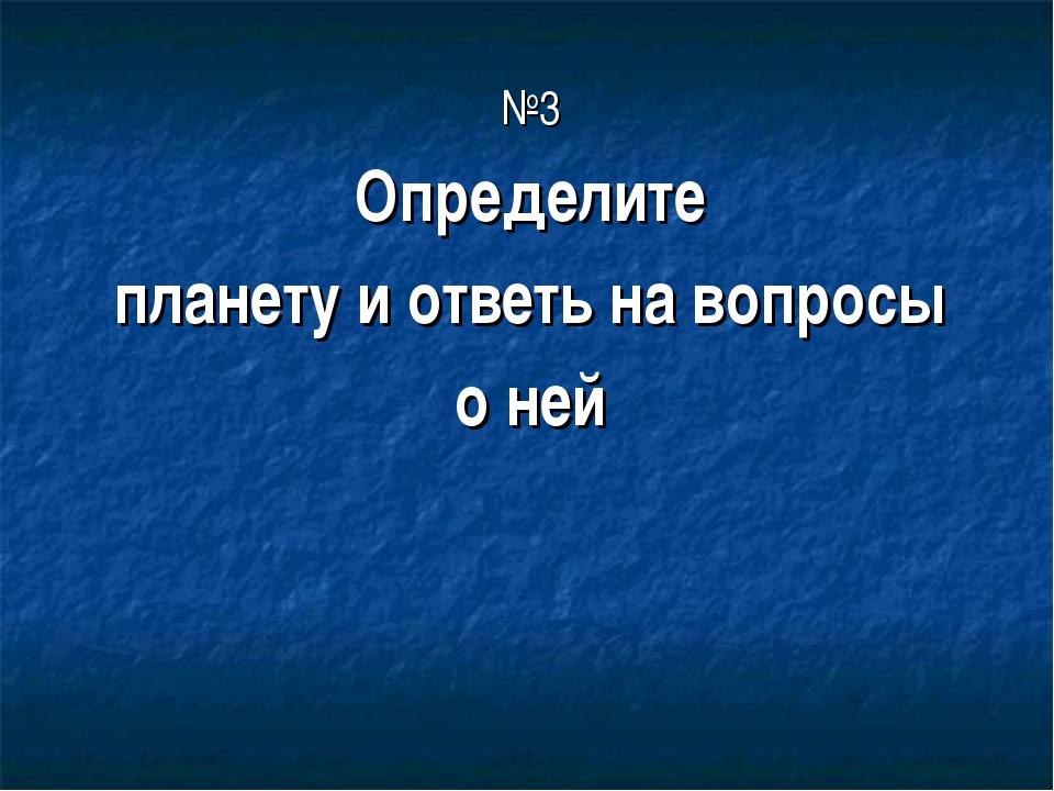 №3 Определите планету и ответь на вопросы о ней