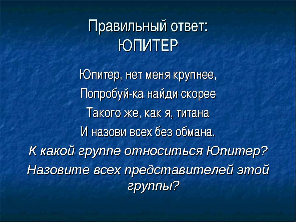 Правильный ответ: ЮПИТЕР Юпитер, нет меня крупнее, Попробуй-ка найди скорее Т...