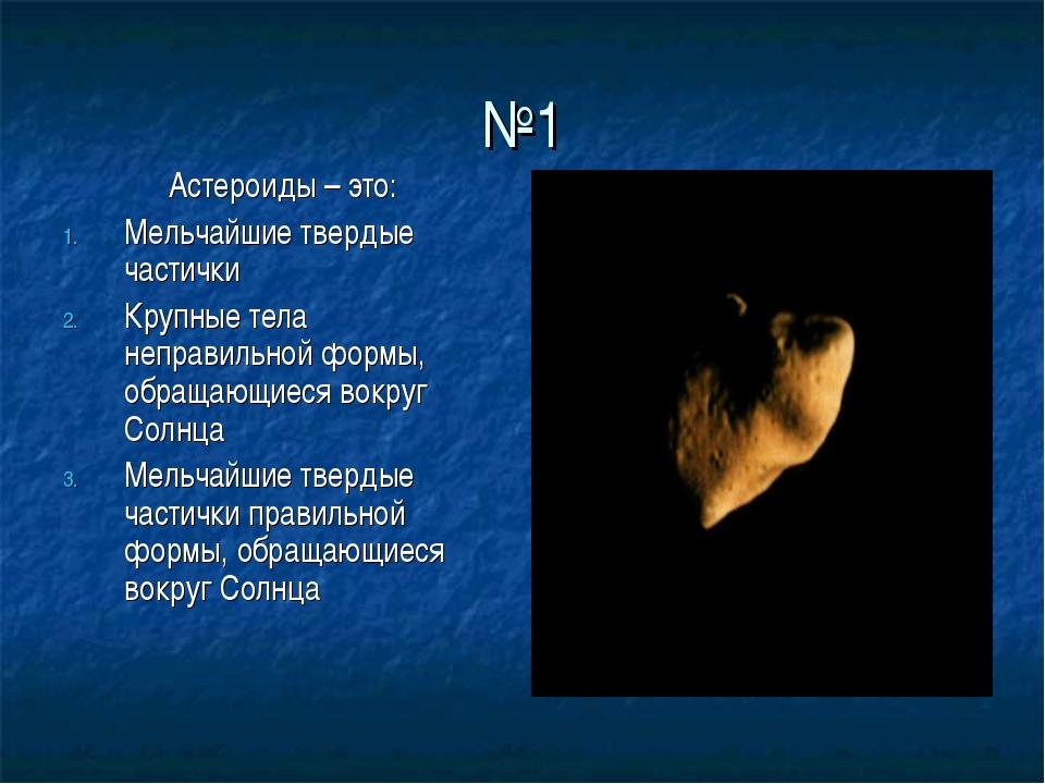 №1 Астероиды – это: Мельчайшие твердые частички Крупные тела неправильной фор...