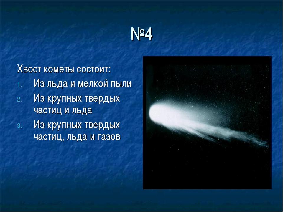 №4 Хвост кометы состоит: Из льда и мелкой пыли Из крупных твердых частиц и ль...
