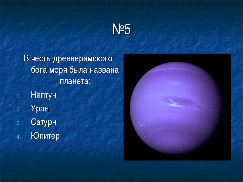 №5 В честь древнеримского бога моря была названа планета: Нептун Уран Сатурн...