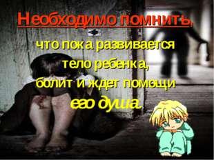 Необходимо помнить, что пока развивается тело ребенка, болит и ждет помощи