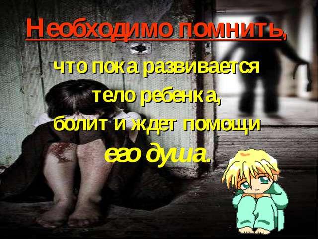 Необходимо помнить, что пока развивается тело ребенка, болит и ждет помощи...