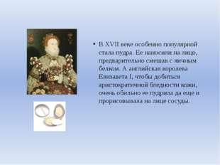 В XVII веке особенно популярной стала пудра. Ее наносили на лицо, предварите