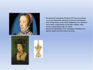 Во времена Екатерины Медичи (XVI век) косметика стала своеобразным оружием п