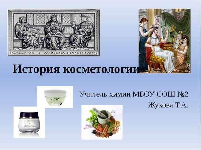 История косметологии Учитель химии МБОУ СОШ №2 Жукова Т.А.