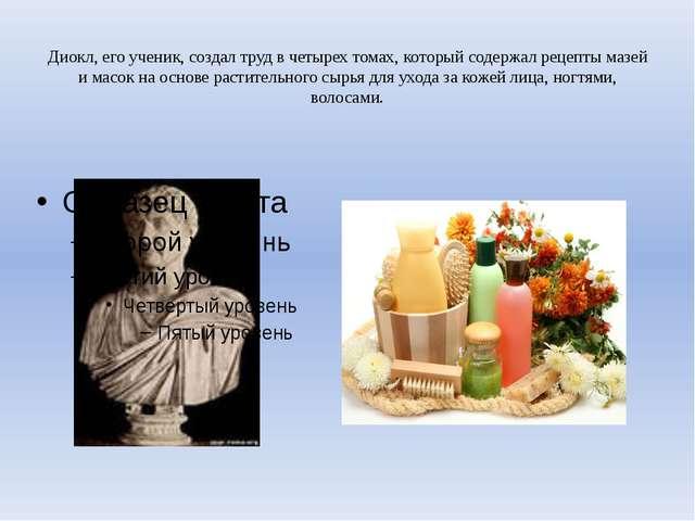 Диокл, его ученик, создал труд в четырех томах, который содержал рецепты маз...