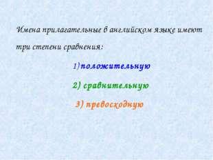 Имена прилагательные в английском языке имеют три степени сравнения: 1) поло