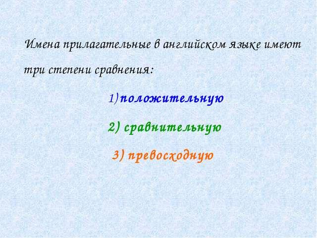 Имена прилагательные в английском языке имеют три степени сравнения: 1) поло...