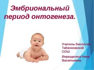 Эмбриональный период онтогенеза. Учитель биологии Табачновской СОШ Верещагина