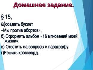 Домашнее задание. § 15, а)создать буклет «Мы против абортов», б) Оформить аль