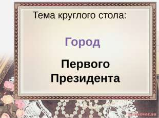 Тема круглого стола: Город Первого Президента