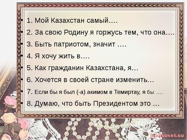1. Мой Казахстан самый…. 2. За свою Родину я горжусь тем, что она…. 3. Быть...