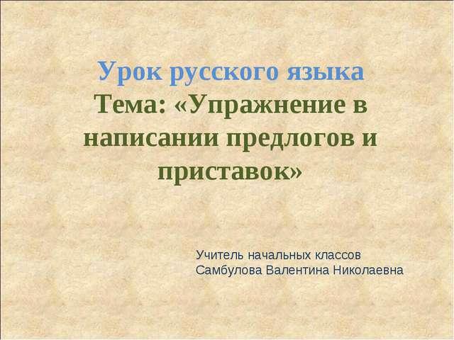 Урок русского языка Тема: «Упражнение в написании предлогов и приставок» Учит...