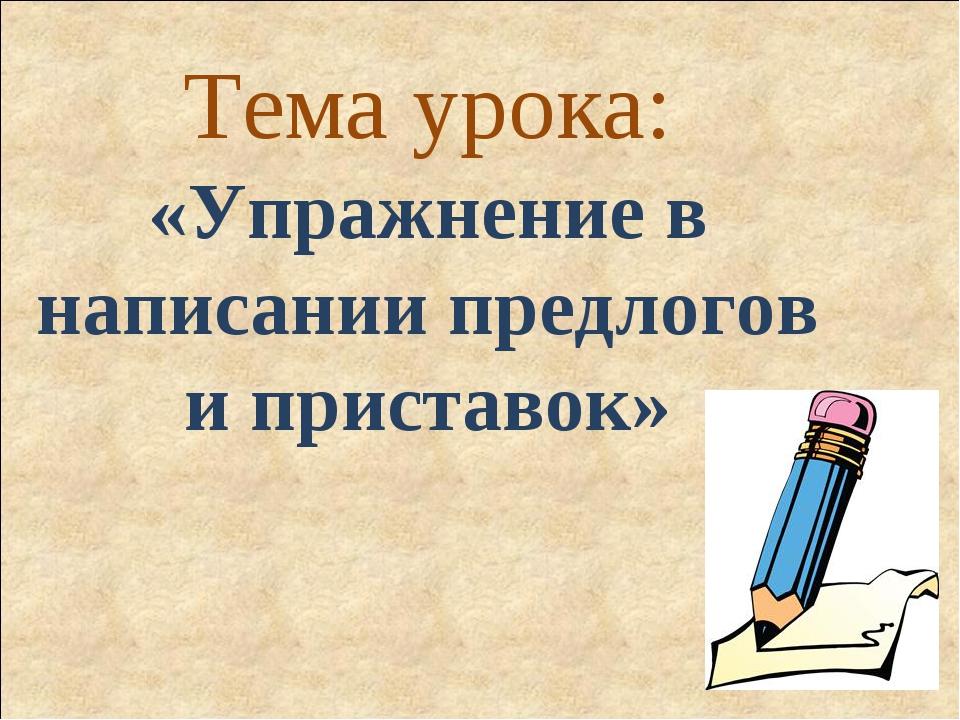Тема урока: «Упражнение в написании предлогов и приставок»
