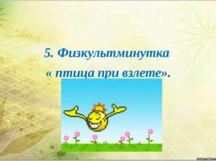 5. Физкультминутка « птица при взлете».